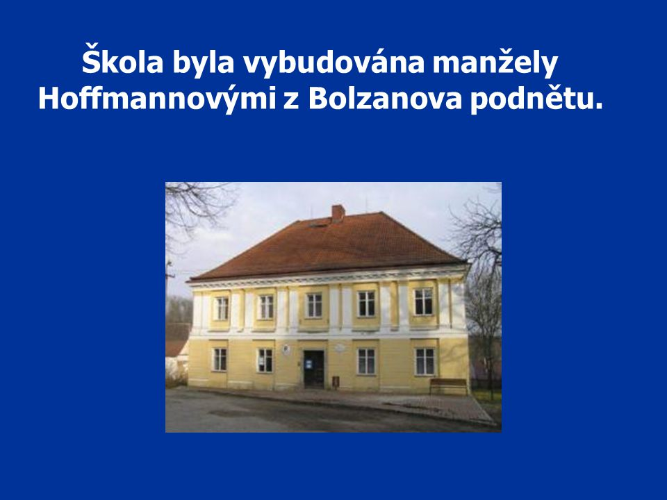 Škola byla vybudována manžely Hoffmannovými z Bolzanova podnětu.