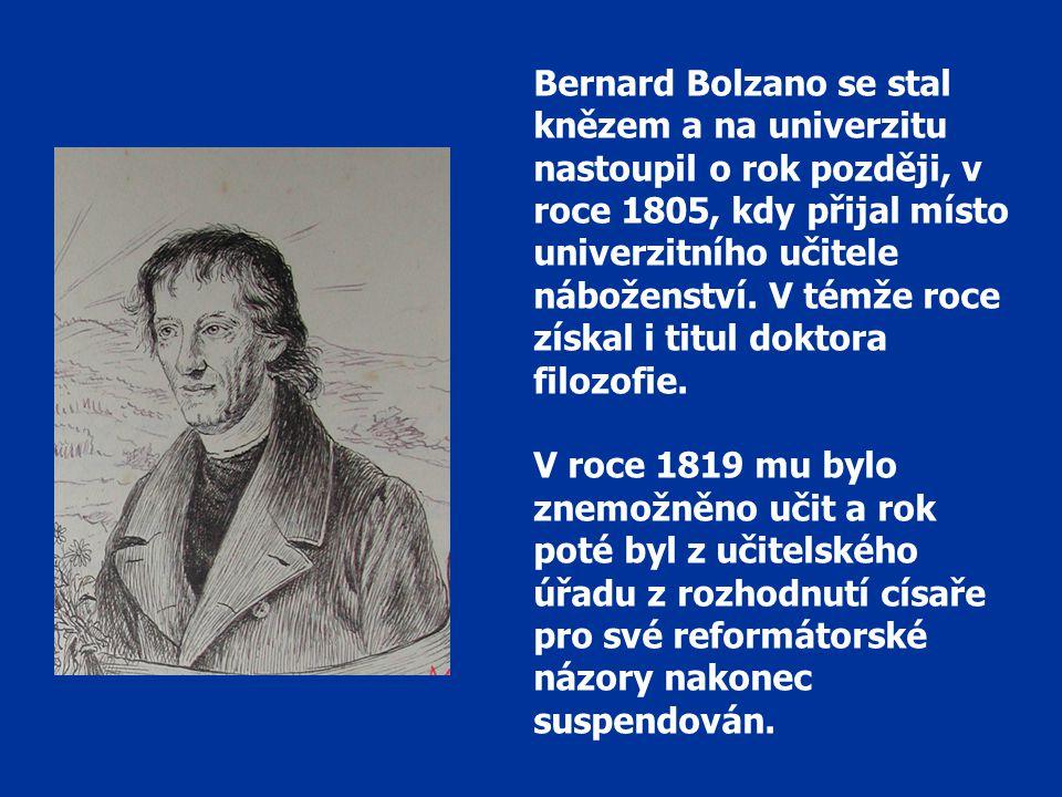 Bernard Bolzano se stal knězem a na univerzitu nastoupil o rok později, v roce 1805, kdy přijal místo univerzitního učitele náboženství. V témže roce získal i titul doktora filozofie.
