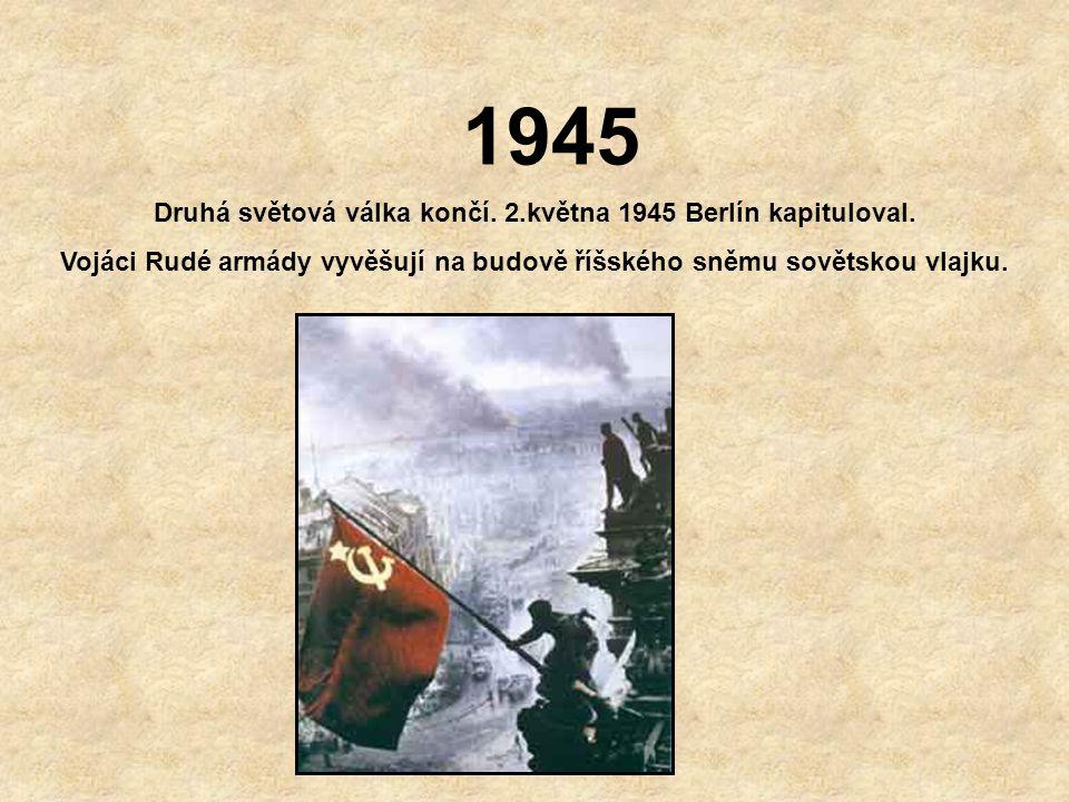 1945 Druhá světová válka končí. 2.května 1945 Berlín kapituloval.