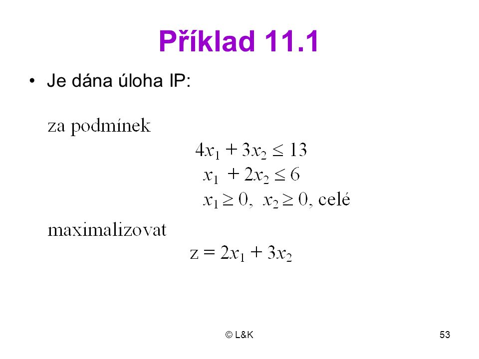 Příklad 11.1 Je dána úloha IP: © L&K