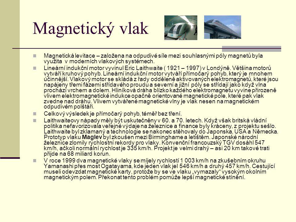 Magnetický vlak Magnetická levitace – založena na odpudivé síle mezi souhlasnými póly magnetů byla využita v moderních vlakových systémech.