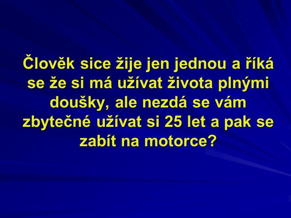 Člověk sice žije jen jednou a říká se že si má užívat života plnými doušky, ale nezdá se vám zbytečné užívat si 25 let a pak se zabít na motorce