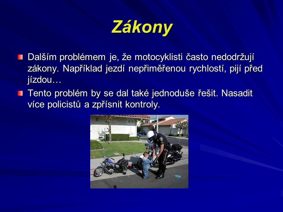 Zákony Dalším problémem je, že motocyklisti často nedodržují zákony. Například jezdí nepřiměřenou rychlostí, pijí před jízdou…