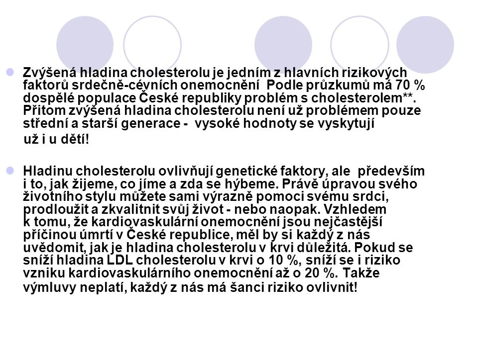 Zvýšená hladina cholesterolu je jedním z hlavních rizikových faktorů srdečně-cévních onemocnění Podle průzkumů má 70 % dospělé populace České republiky problém s cholesterolem**. Přitom zvýšená hladina cholesterolu není už problémem pouze střední a starší generace - vysoké hodnoty se vyskytují