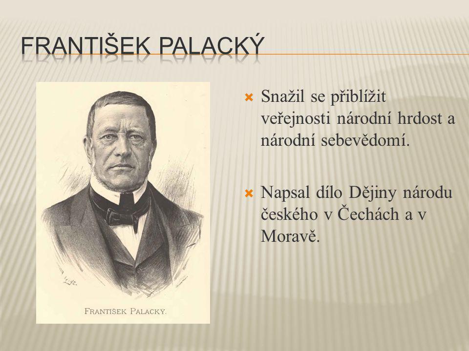 František palacký Snažil se přiblížit veřejnosti národní hrdost a národní sebevědomí.