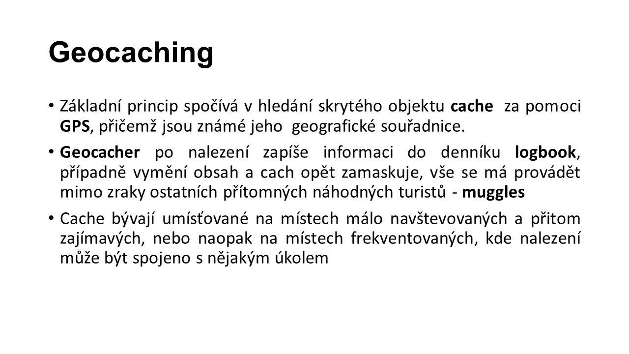 Geocaching Základní princip spočívá v hledání skrytého objektu cache za pomoci GPS, přičemž jsou známé jeho geografické souřadnice.