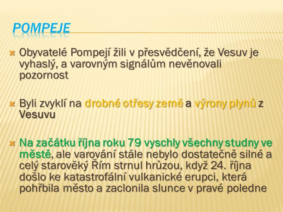 Pompeje Obyvatelé Pompejí žili v přesvědčení, že Vesuv je vyhaslý, a varovným signálům nevěnovali pozornost.