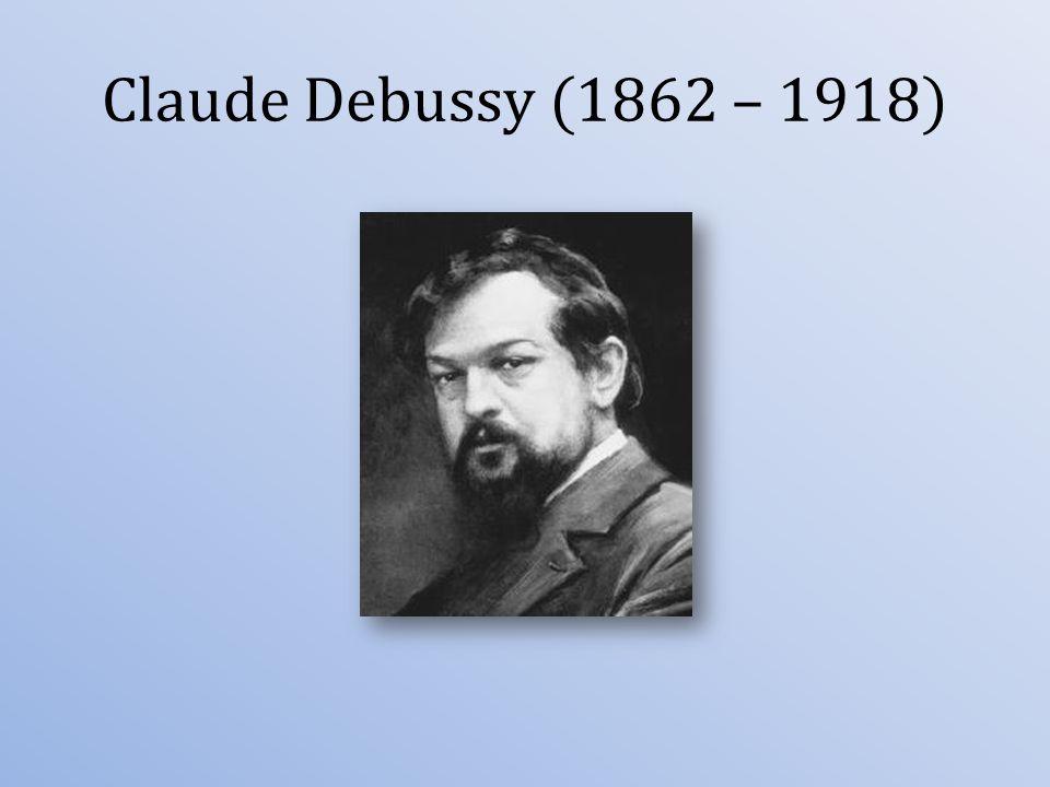 Claude Debussy (1862 – 1918)