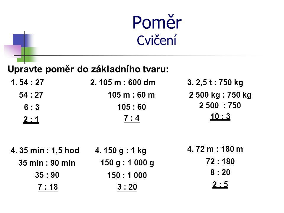 Poměr Cvičení Upravte poměr do základního tvaru: 1. 54 : 27