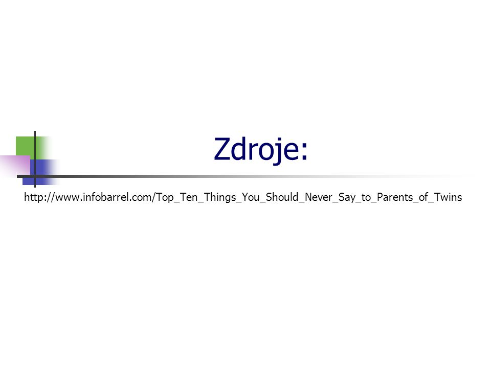 * 16. 7. 1996. Zdroje: http://www.infobarrel.com/Top_Ten_Things_You_Should_Never_Say_to_Parents_of_Twins.