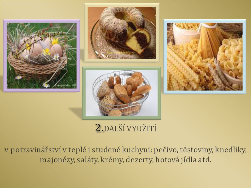 2.DALŠÍ VYUŽITÍ v potravinářství v teplé i studené kuchyni: pečivo, těstoviny, knedlíky, majonézy, saláty, krémy, dezerty, hotová jídla atd.