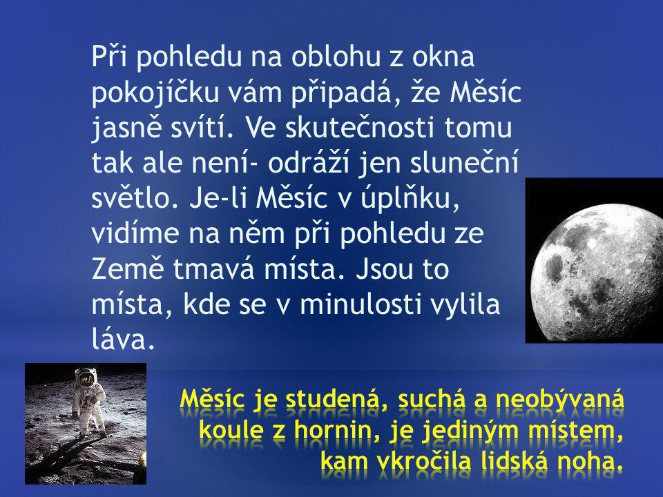 Při pohledu na oblohu z okna pokojíčku vám připadá, že Měsíc jasně svítí. Ve skutečnosti tomu tak ale není- odráží jen sluneční světlo. Je-li Měsíc v úplňku, vidíme na něm při pohledu ze Země tmavá místa. Jsou to místa, kde se v minulosti vylila láva.