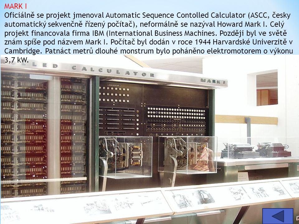 MARK I Oficiálně se projekt jmenoval Automatic Sequence Contolled Calculator (ASCC, česky automatický sekvenčně řízený počítač), neformálně se nazýval Howard Mark I. Celý projekt financovala firma IBM (International Business Machines. Později byl ve světě znám spíše pod názvem Mark I. Počítač byl dodán v roce 1944 Harvardské Univerzitě v Cambridge. Patnáct metrů dlouhé monstrum bylo poháněno elektromotorem o výkonu 3,7 kW.