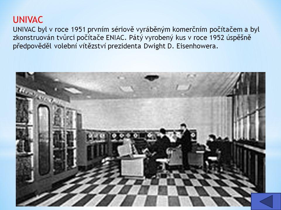 UNIVAC UNIVAC byl v roce 1951 prvním sériově vyráběným komerčním počítačem a byl zkonstruován tvůrci počítače ENIAC. Pátý vyrobený kus v roce 1952 úspěšně předpověděl volební vítězství prezidenta Dwight D. Eisenhowera.