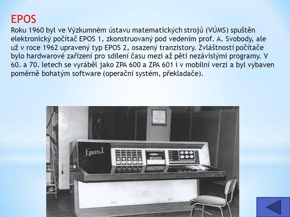 EPOS Roku 1960 byl ve Výzkumném ústavu matematických strojů (VÚMS) spuštěn elektronický počítač EPOS 1, zkonstruovaný pod vedením prof. A. Svobody, ale už v roce 1962 upravený typ EPOS 2, osazený tranzistory. Zvláštností počítače bylo hardwarové zařízení pro sdílení času mezi až pěti nezávislými programy. V 60. a 70. letech se vyráběl jako ZPA 600 a ZPA 601 i v mobilní verzi a byl vybaven poměrně bohatým software (operační systém, překladače).