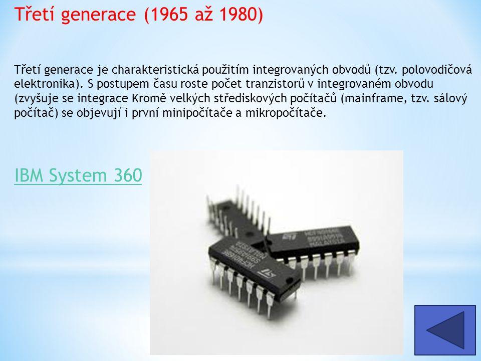Třetí generace (1965 až 1980) Třetí generace je charakteristická použitím integrovaných obvodů (tzv. polovodičová elektronika). S postupem času roste počet tranzistorů v integrovaném obvodu (zvyšuje se integrace Kromě velkých střediskových počítačů (mainframe, tzv. sálový počítač) se objevují i první minipočítače a mikropočítače.