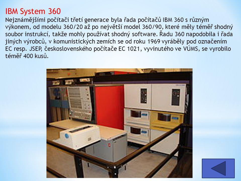 IBM System 360 Nejznámějšími počítači třetí generace byla řada počítačů IBM 360 s různým výkonem, od modelu 360/20 až po největší model 360/90, které měly téměř shodný soubor instrukcí, takže mohly používat shodný software. Řadu 360 napodobila i řada jiných výrobců, v komunistických zemích se od roku 1969 vyráběly pod označením EC resp. JSEP, československého počítače EC 1021, vyvinutého ve VÚMS, se vyrobilo téměř 400 kusů.