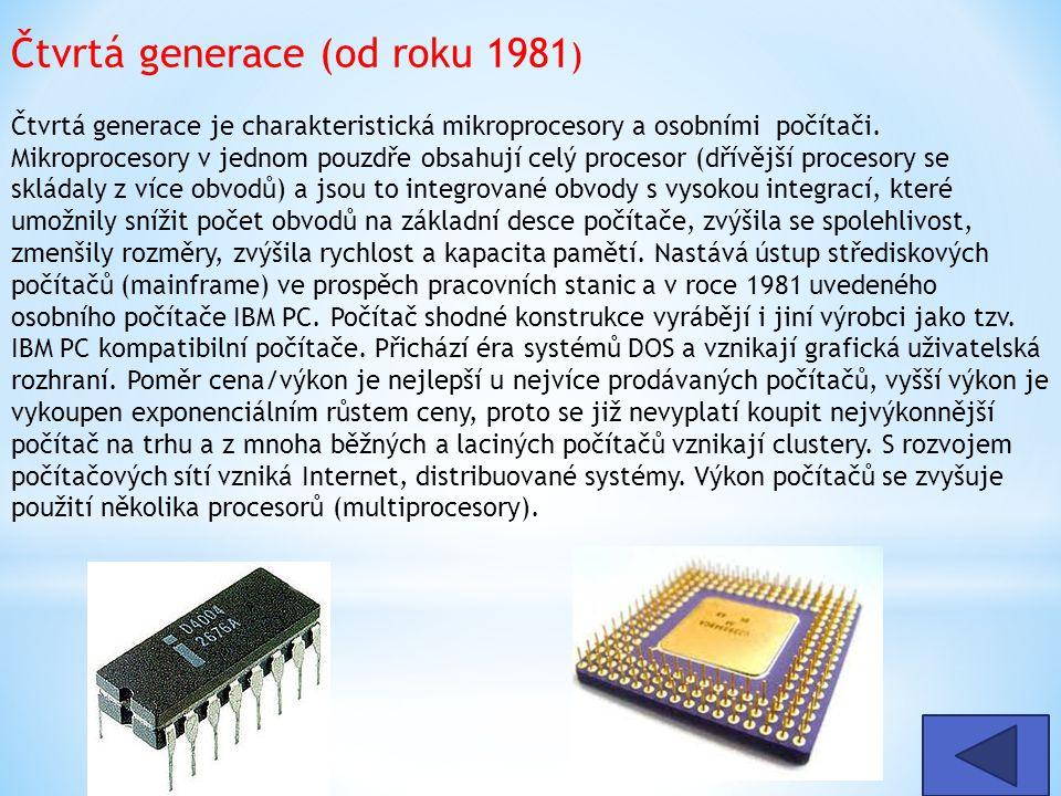 Čtvrtá generace (od roku 1981) Čtvrtá generace je charakteristická mikroprocesory a osobními počítači. Mikroprocesory v jednom pouzdře obsahují celý procesor (dřívější procesory se skládaly z více obvodů) a jsou to integrované obvody s vysokou integrací, které umožnily snížit počet obvodů na základní desce počítače, zvýšila se spolehlivost, zmenšily rozměry, zvýšila rychlost a kapacita pamětí. Nastává ústup střediskových počítačů (mainframe) ve prospěch pracovních stanic a v roce 1981 uvedeného osobního počítače IBM PC. Počítač shodné konstrukce vyrábějí i jiní výrobci jako tzv. IBM PC kompatibilní počítače. Přichází éra systémů DOS a vznikají grafická uživatelská rozhraní. Poměr cena/výkon je nejlepší u nejvíce prodávaných počítačů, vyšší výkon je vykoupen exponenciálním růstem ceny, proto se již nevyplatí koupit nejvýkonnější počítač na trhu a z mnoha běžných a laciných počítačů vznikají clustery. S rozvojem počítačových sítí vzniká Internet, distribuované systémy. Výkon počítačů se zvyšuje použití několika procesorů (multiprocesory).