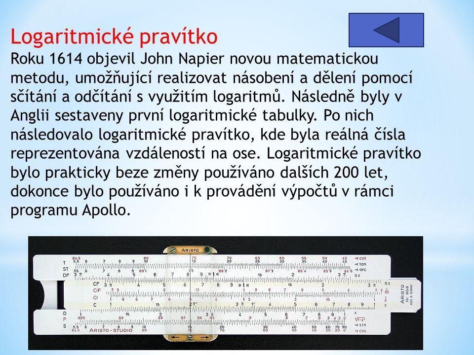 Logaritmické pravítko Roku 1614 objevil John Napier novou matematickou metodu, umožňující realizovat násobení a dělení pomocí sčítání a odčítání s využitím logaritmů. Následně byly v Anglii sestaveny první logaritmické tabulky. Po nich následovalo logaritmické pravítko, kde byla reálná čísla reprezentována vzdáleností na ose. Logaritmické pravítko bylo prakticky beze změny používáno dalších 200 let, dokonce bylo používáno i k provádění výpočtů v rámci programu Apollo.