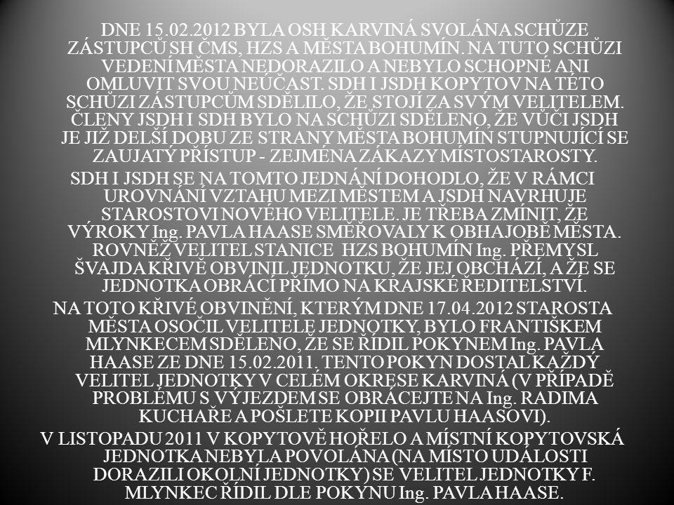 DNE 15.02.2012 BYLA OSH KARVINÁ SVOLÁNA SCHŮZE ZÁSTUPCŮ SH ČMS, HZS A MĚSTA BOHUMÍN. NA TUTO SCHŮZI VEDENÍ MĚSTA NEDORAZILO A NEBYLO SCHOPNÉ ANI OMLUVIT SVOU NEÚČAST. SDH I JSDH KOPYTOV NA TÉTO SCHŮZI ZÁSTUPCŮM SDĚLILO, ŽE STOJÍ ZA SVÝM VELITELEM. ČLENY JSDH I SDH BYLO NA SCHŮZI SDĚLENO, ŽE VŮČI JSDH JE JIŽ DELŠÍ DOBU ZE STRANY MĚSTA BOHUMÍN STUPNUJÍCÍ SE ZAUJATÝ PŘÍSTUP - ZEJMÉNA ZÁKAZY MÍSTOSTAROSTY.