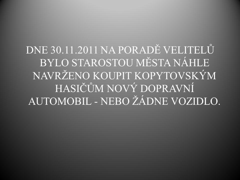 DNE 30.11.2011 NA PORADĚ VELITELŮ BYLO STAROSTOU MĚSTA NÁHLE NAVRŽENO KOUPIT KOPYTOVSKÝM HASIČŮM NOVÝ DOPRAVNÍ AUTOMOBIL - NEBO ŽÁDNE VOZIDLO.