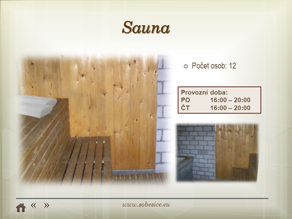 Sauna Počet osob: 12 Provozní doba: PO 16:00 – 20:00 ČT 16:00 – 20:00