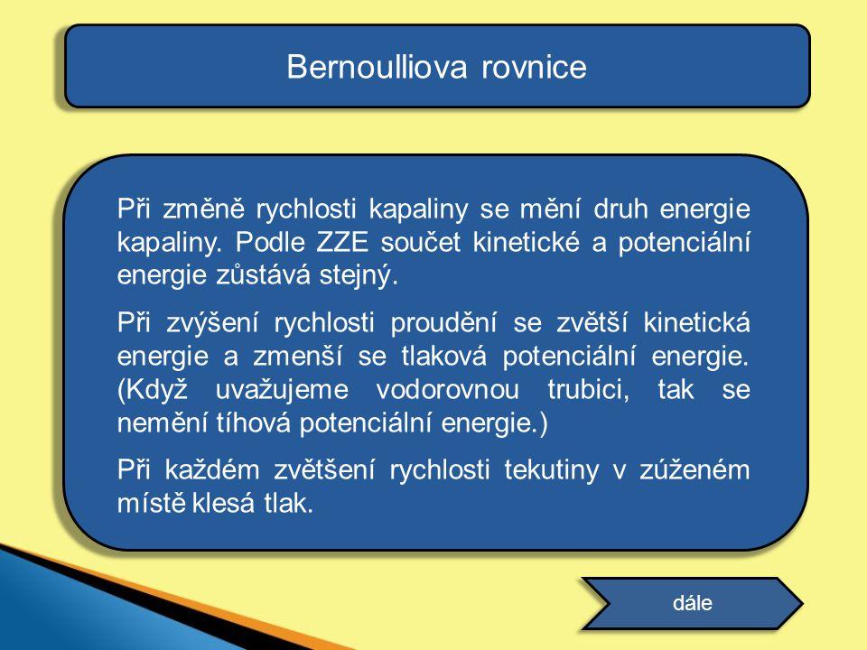 Bernoulliova rovnice Při změně rychlosti kapaliny se mění druh energie kapaliny. Podle ZZE součet kinetické a potenciální energie zůstává stejný.