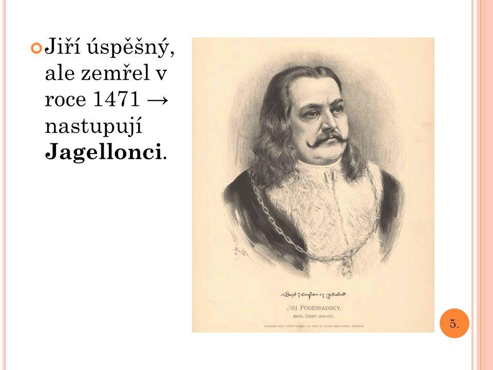 Jiří úspěšný, ale zemřel v roce 1471 → nastupují Jagellonci.