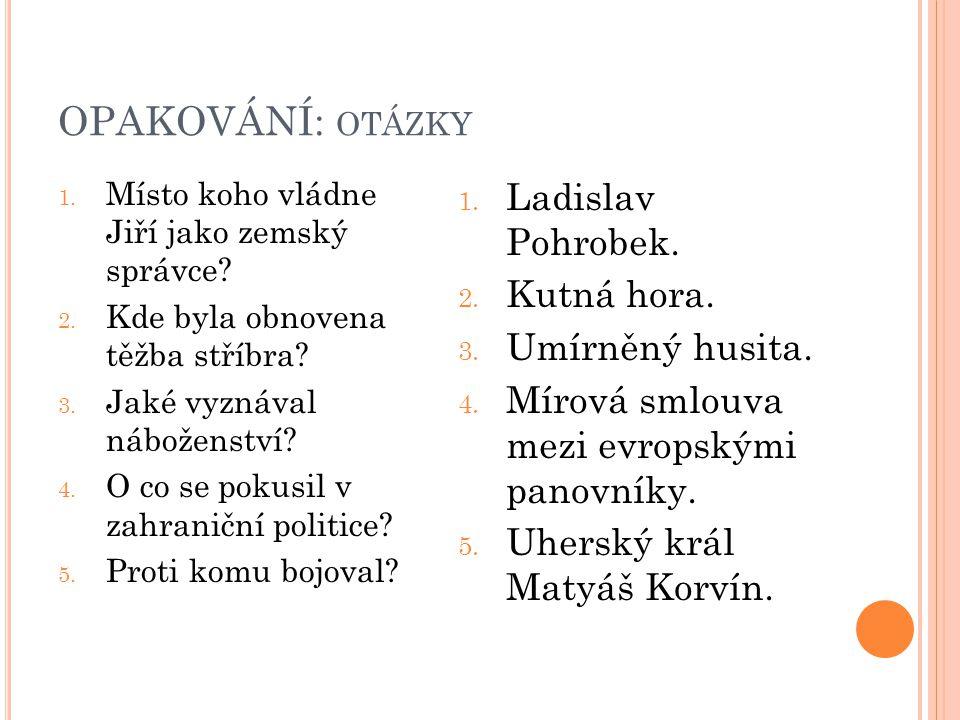 OPAKOVÁNÍ: otázky Ladislav Pohrobek. Kutná hora. Umírněný husita.
