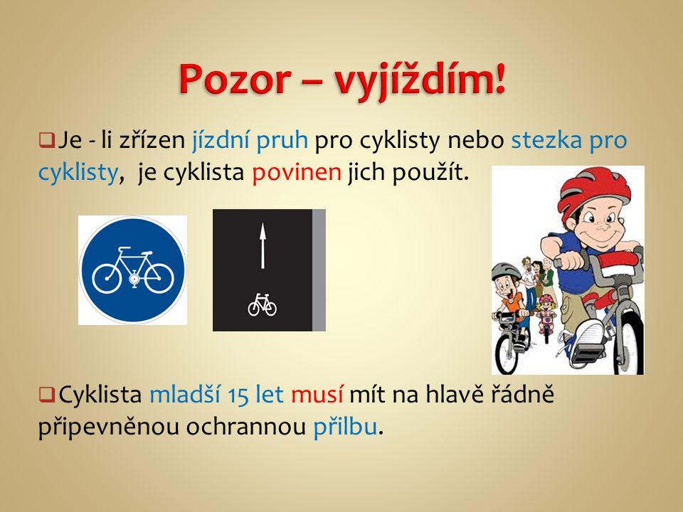 Pozor – vyjíždím! Je - li zřízen jízdní pruh pro cyklisty nebo stezka pro cyklisty, je cyklista povinen jich použít.