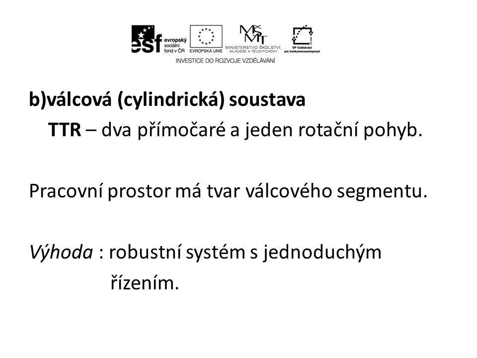 b)válcová (cylindrická) soustava TTR – dva přímočaré a jeden rotační pohyb.