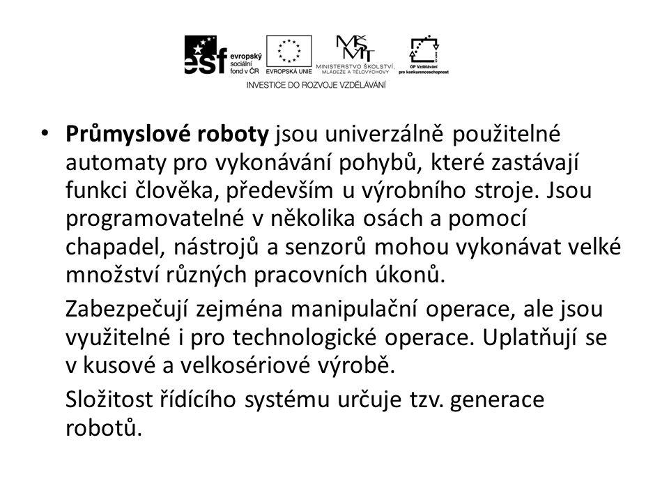 Průmyslové roboty jsou univerzálně použitelné automaty pro vykonávání pohybů, které zastávají funkci člověka, především u výrobního stroje. Jsou programovatelné v několika osách a pomocí chapadel, nástrojů a senzorů mohou vykonávat velké množství různých pracovních úkonů.
