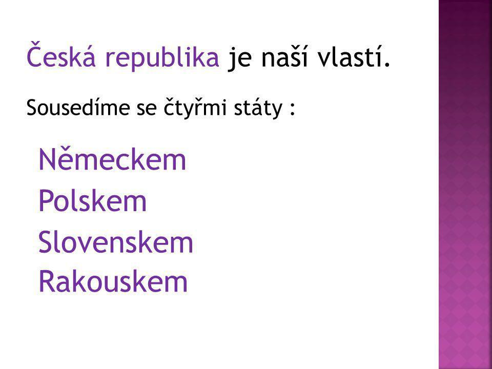 Německem Polskem Slovenskem Rakouskem Česká republika je naší vlastí.