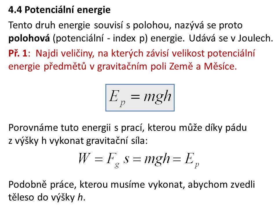 4.4 Potenciální energie Tento druh energie souvisí s polohou, nazývá se proto polohová (potenciální - index p) energie. Udává se v Joulech.