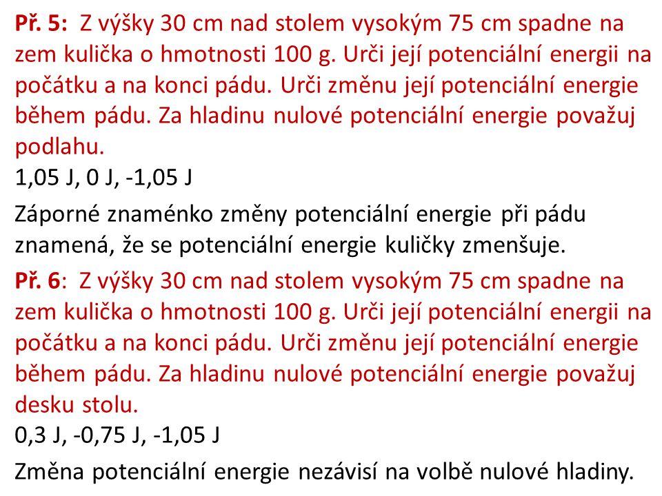 Př. 5: Z výšky 30 cm nad stolem vysokým 75 cm spadne na zem kulička o hmotnosti 100 g. Urči její potenciální energii na počátku a na konci pádu. Urči změnu její potenciální energie během pádu. Za hladinu nulové potenciální energie považuj
