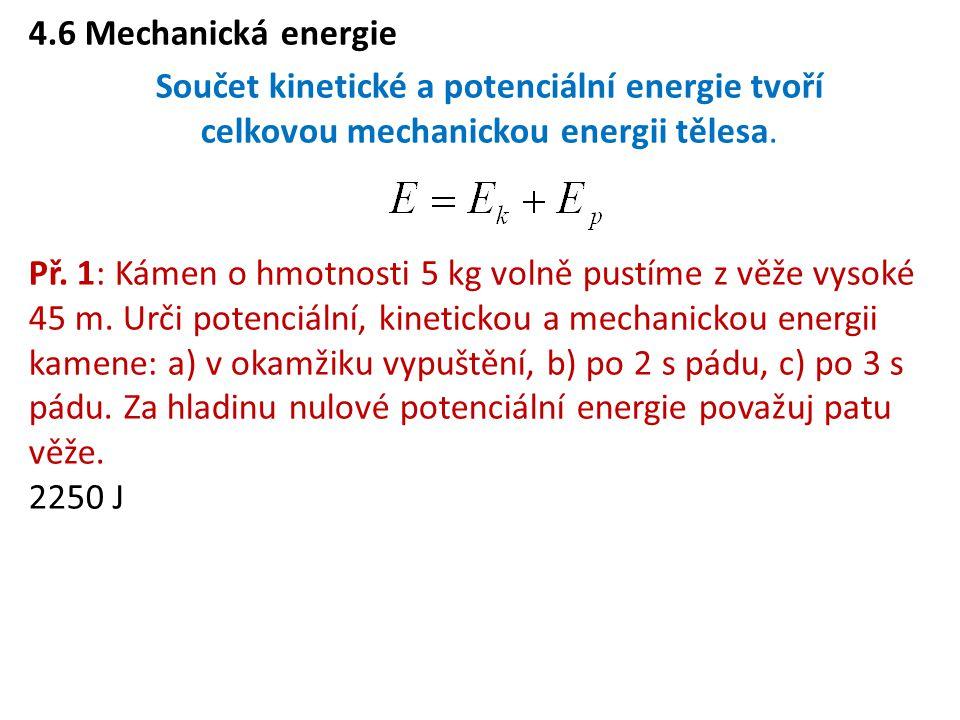 4.6 Mechanická energie Součet kinetické a potenciální energie tvoří celkovou mechanickou energii tělesa.