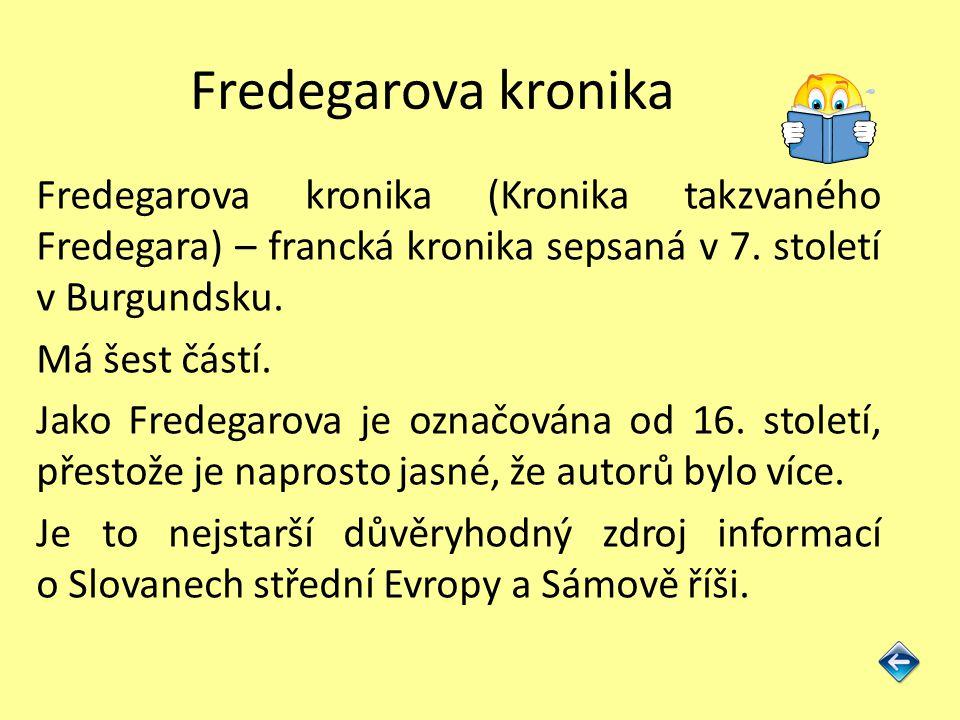 Fredegarova kronika Fredegarova kronika (Kronika takzvaného Fredegara) – francká kronika sepsaná v 7. století v Burgundsku.