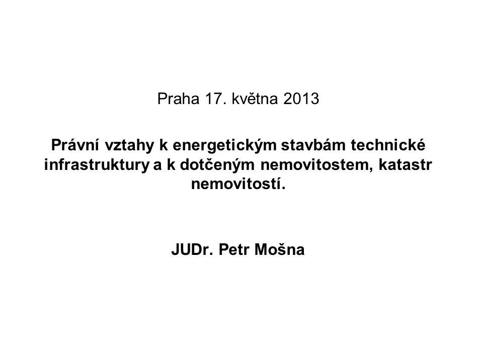 Praha 17. května 2013 Právní vztahy k energetickým stavbám technické infrastruktury a k dotčeným nemovitostem, katastr nemovitostí.