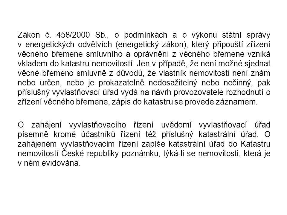 Zákon č. 458/2000 Sb., o podmínkách a o výkonu státní správy v energetických odvětvích (energetický zákon), který připouští zřízení věcného břemene smluvního a oprávnění z věcného břemene vzniká vkladem do katastru nemovitostí. Jen v případě, že není možné sjednat věcné břemeno smluvně z důvodů, že vlastník nemovitosti není znám nebo určen, nebo je prokazatelně nedosažitelný nebo nečinný, pak příslušný vyvlastňovací úřad vydá na návrh provozovatele rozhodnutí o zřízení věcného břemene, zápis do katastru se provede záznamem.
