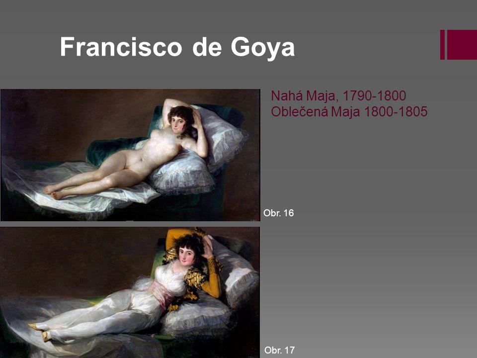 Francisco de Goya Nahá Maja, 1790-1800 Oblečená Maja 1800-1805 Obr. 16