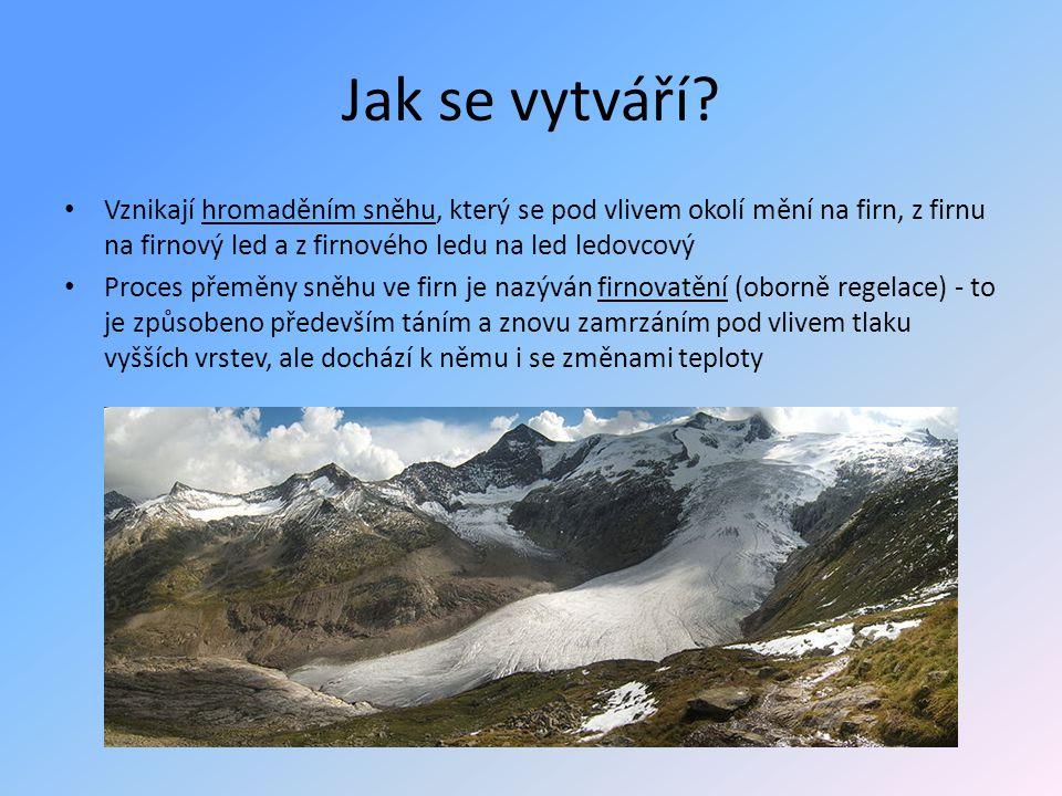 Jak se vytváří Vznikají hromaděním sněhu, který se pod vlivem okolí mění na firn, z firnu na firnový led a z firnového ledu na led ledovcový.