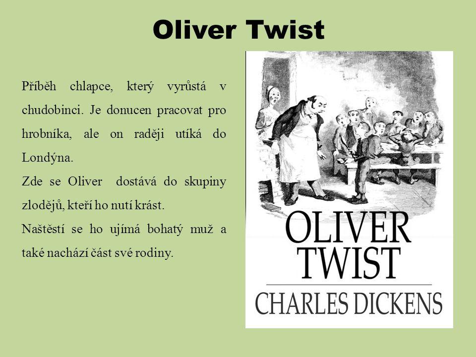 Oliver Twist Příběh chlapce, který vyrůstá v chudobinci. Je donucen pracovat pro hrobníka, ale on raději utíká do Londýna.