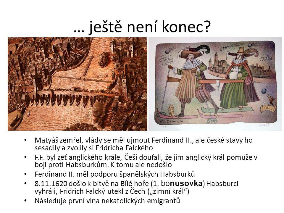 … ještě není konec Matyáš zemřel, vlády se měl ujmout Ferdinand II., ale české stavy ho sesadily a zvolily si Fridricha Falckého.