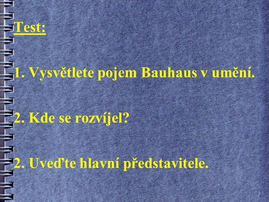 Test: 1. Vysvětlete pojem Bauhaus v umění. 2. Kde se rozvíjel 2. Uveďte hlavní představitele.
