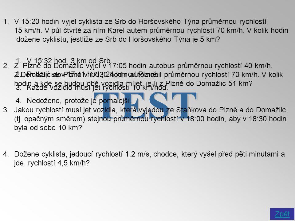 V 15:20 hodin vyjel cyklista ze Srb do Horšovského Týna průměrnou rychlostí 15 km/h. V půl čtvrté za ním Karel autem průměrnou rychlostí 70 km/h. V kolik hodin dožene cyklistu, jestliže ze Srb do Horšovského Týna je 5 km