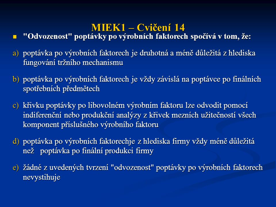 MIEK1 – Cvičení 14 Odvozenost poptávky po výrobních faktorech spočívá v tom, že: