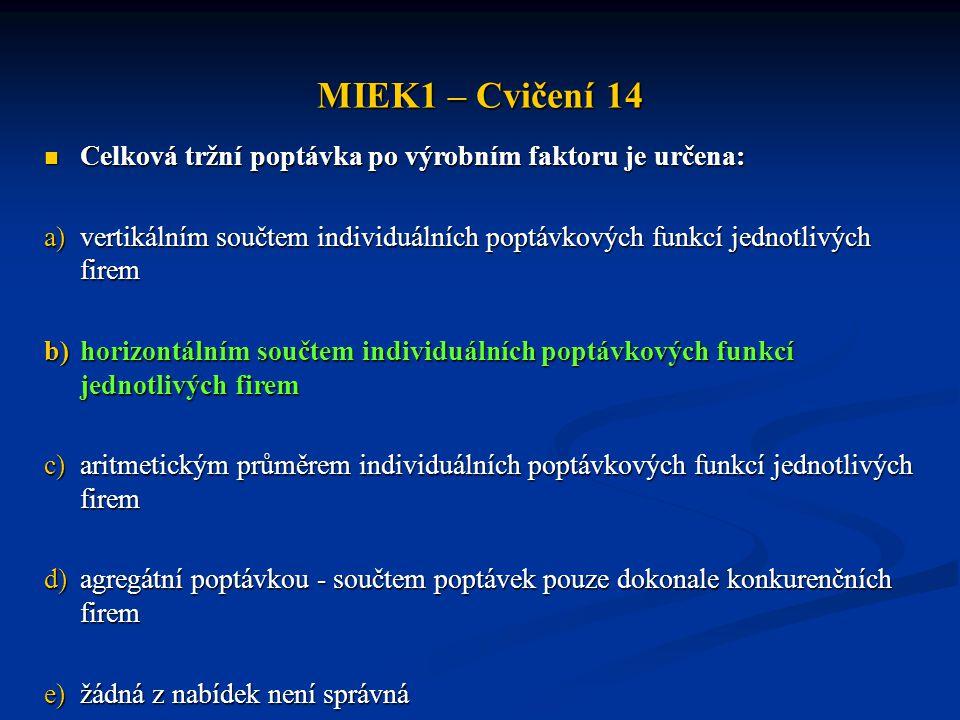 MIEK1 – Cvičení 14 Celková tržní poptávka po výrobním faktoru je určena: vertikálním součtem individuálních poptávkových funkcí jednotlivých firem.