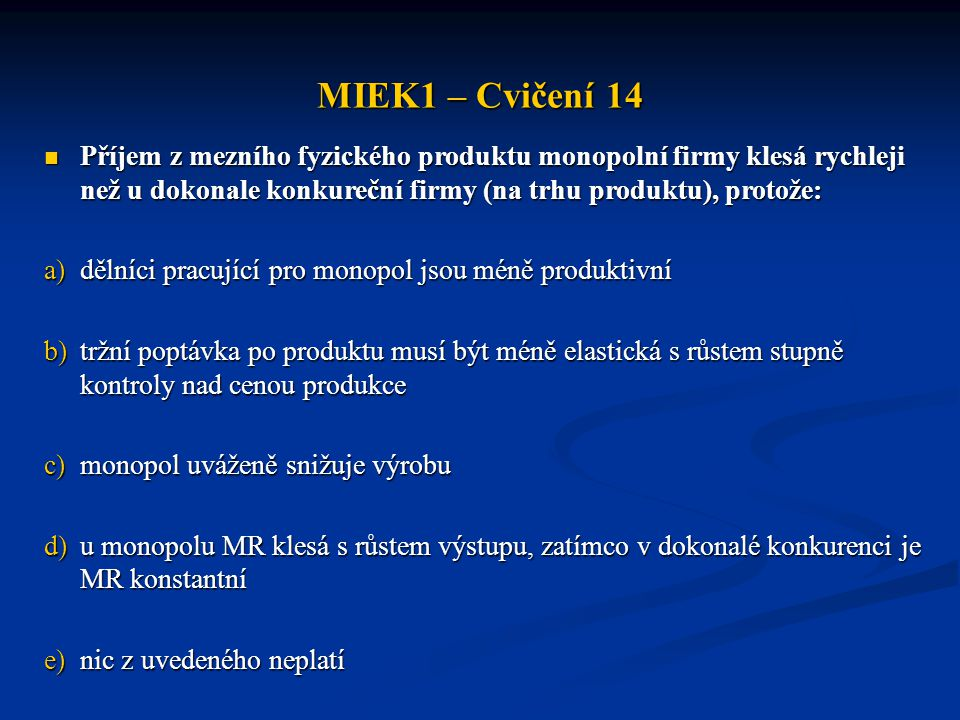 MIEK1 – Cvičení 14 Příjem z mezního fyzického produktu monopolní firmy klesá rychleji než u dokonale konkureční firmy (na trhu produktu), protože: