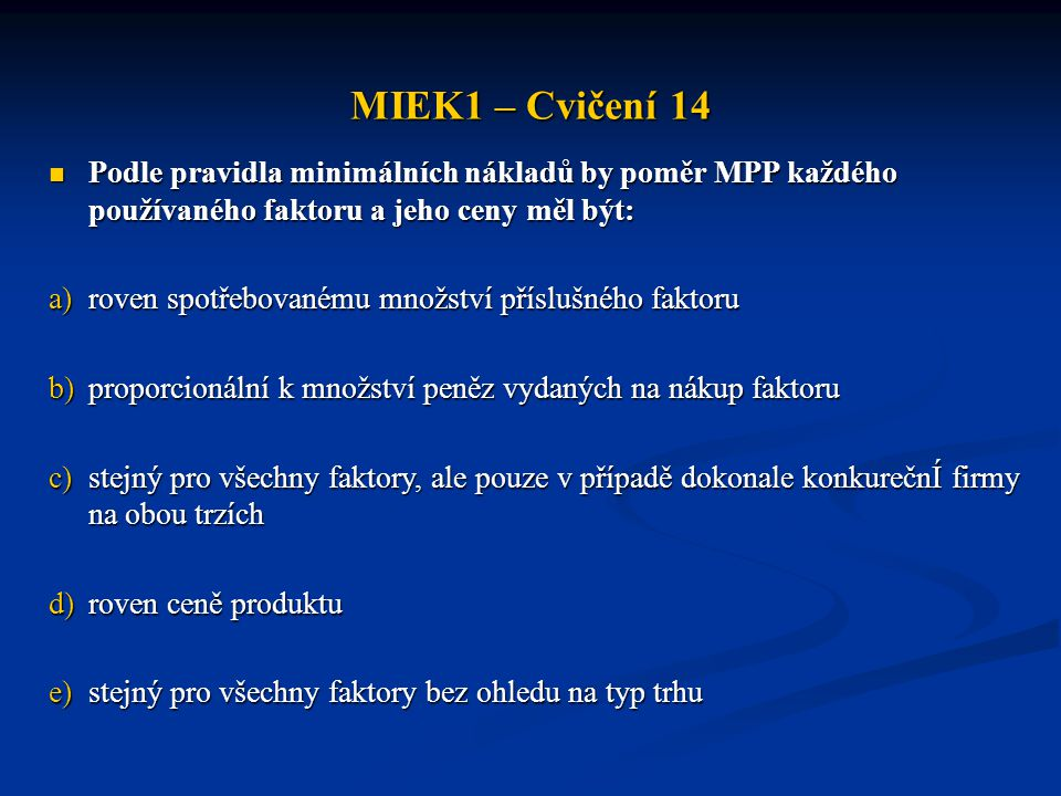 MIEK1 – Cvičení 14 Podle pravidla minimálních nákladů by poměr MPP každého používaného faktoru a jeho ceny měl být: