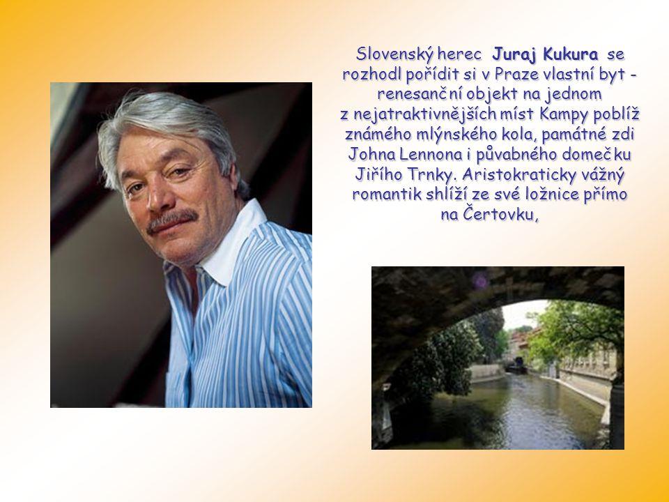 Slovenský herec Juraj Kukura se rozhodl pořídit si v Praze vlastní byt - renesanční objekt na jednom z nejatraktivnějších míst Kampy poblíž známého mlýnského kola, památné zdi Johna Lennona i půvabného domečku Jiřího Trnky.